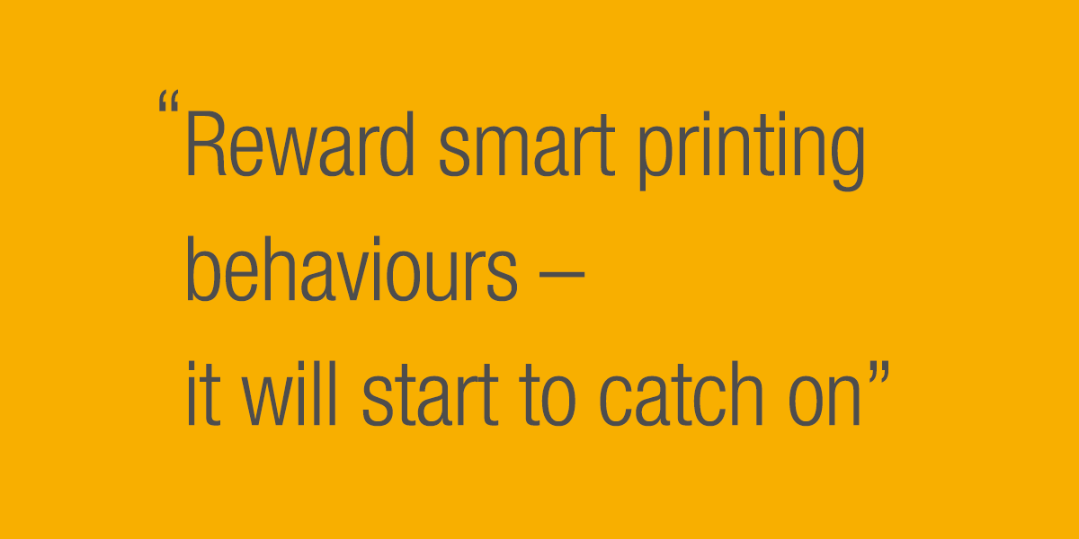 Reward smart printing behaviours - it will start to catch on