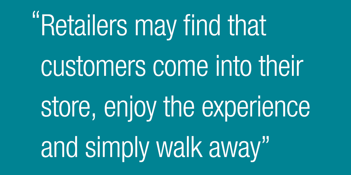 Retailers may find that customers come into their store, enjoy the experience and simply walk away